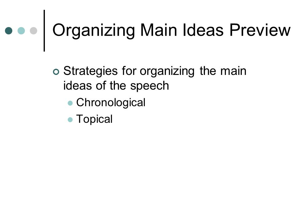 Organizing Main Ideas Preview Strategies for organizing the main ideas of the speech Chronological Topical