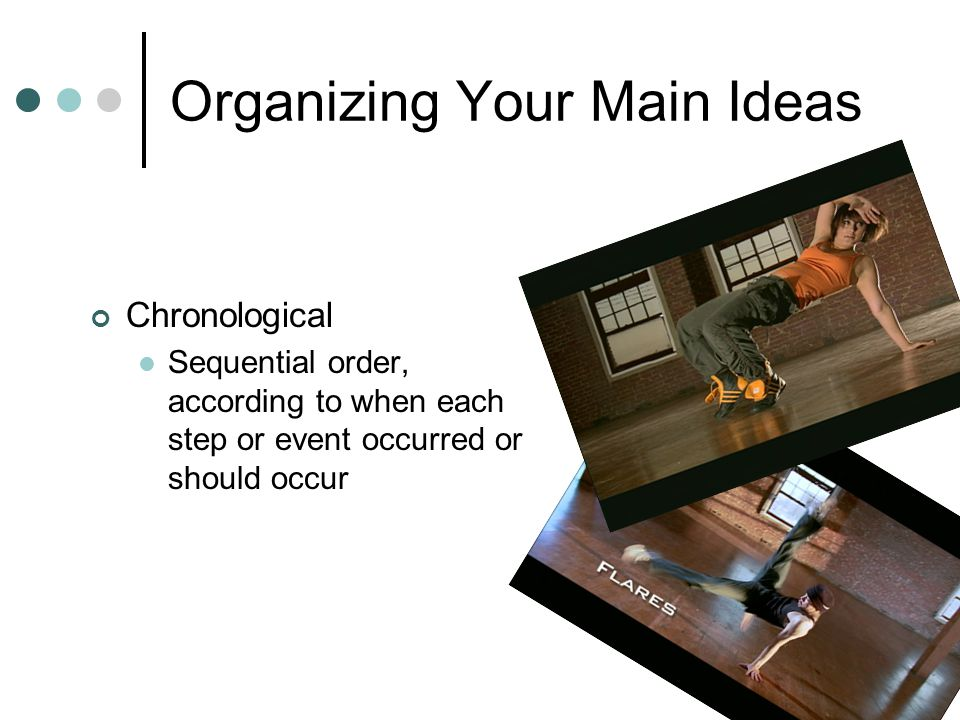 Organizing Your Main Ideas Chronological Sequential order, according to when each step or event occurred or should occur