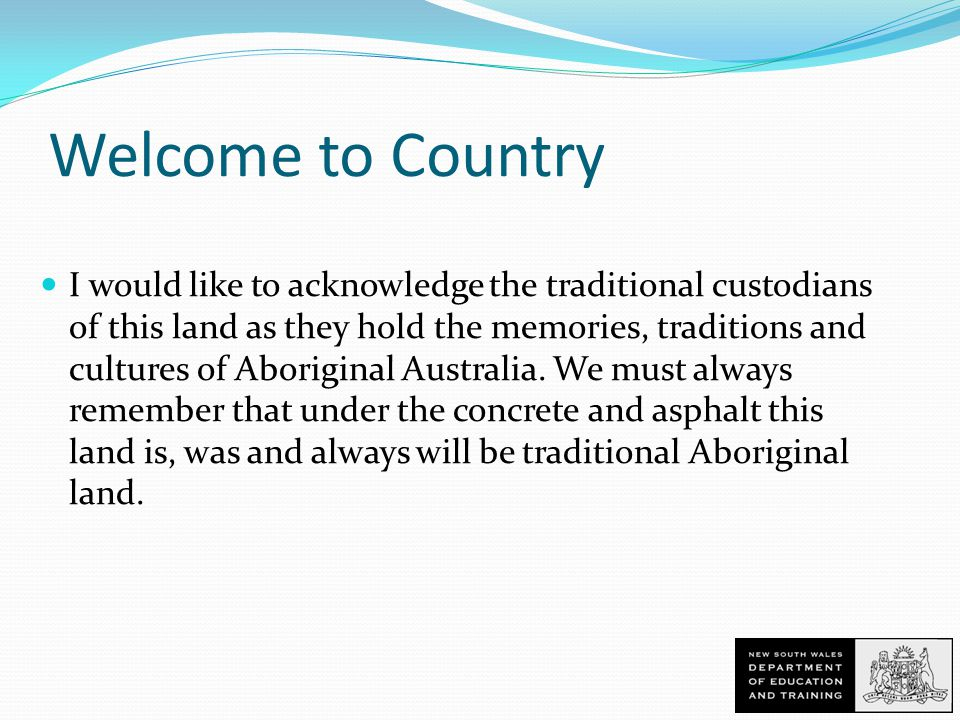 Welcome to Country I would like to acknowledge the traditional custodians of this land as they hold the memories, traditions and cultures of Aboriginal Australia.