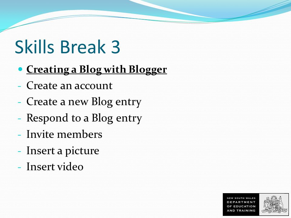 Skills Break 3 Creating a Blog with Blogger - Create an account - Create a new Blog entry - Respond to a Blog entry - Invite members - Insert a picture - Insert video