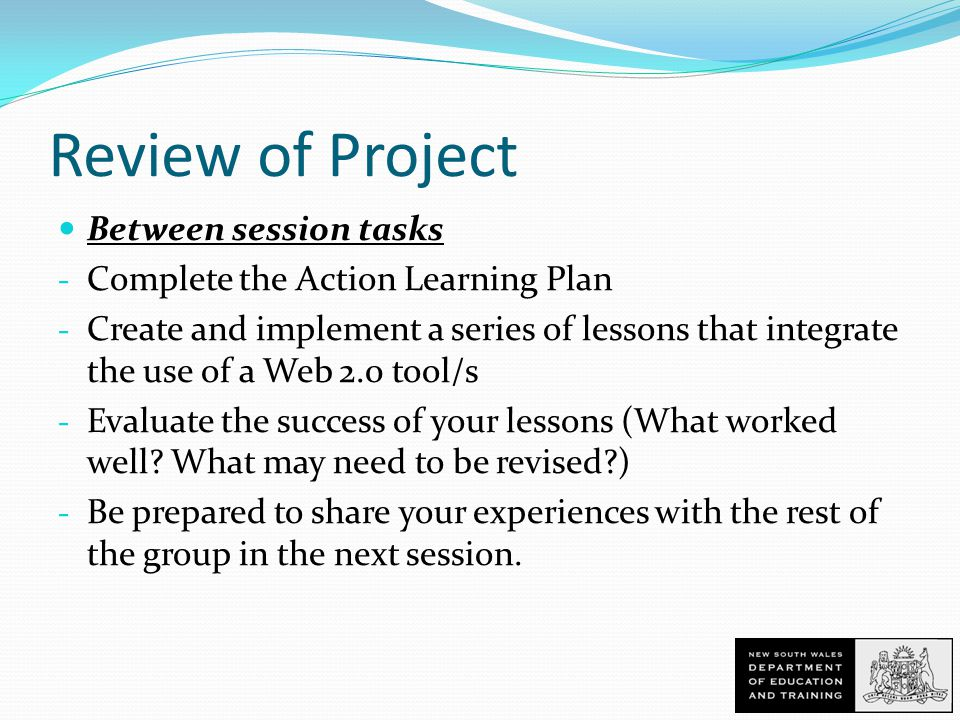 Review of Project Between session tasks - Complete the Action Learning Plan - Create and implement a series of lessons that integrate the use of a Web 2.0 tool/s - Evaluate the success of your lessons (What worked well.