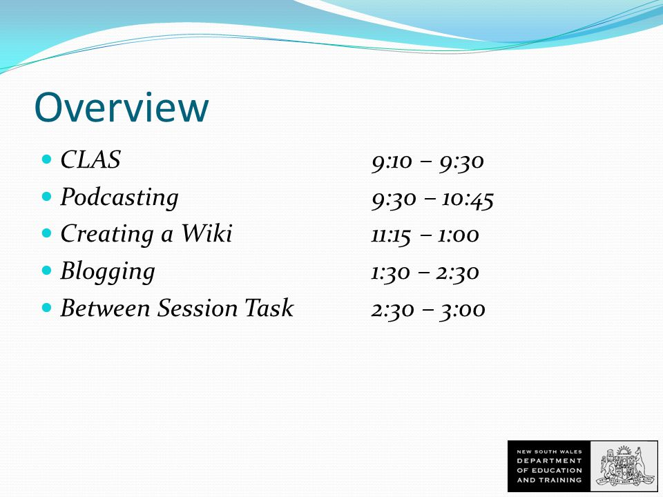 Overview CLAS9:10 – 9:30 Podcasting 9:30 – 10:45 Creating a Wiki 11:15 – 1:00 Blogging 1:30 – 2:30 Between Session Task 2:30 – 3:00