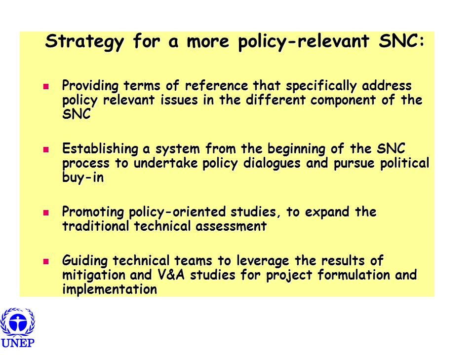 Strategy for a more policy-relevant SNC: Strategy for a more policy-relevant SNC: Providing terms of reference that specifically address policy relevant issues in the different component of the SNC Providing terms of reference that specifically address policy relevant issues in the different component of the SNC Establishing a system from the beginning of the SNC process to undertake policy dialogues and pursue political buy-in Establishing a system from the beginning of the SNC process to undertake policy dialogues and pursue political buy-in Promoting policy-oriented studies, to expand the traditional technical assessment Promoting policy-oriented studies, to expand the traditional technical assessment Guiding technical teams to leverage the results of mitigation and V&A studies for project formulation and implementation Guiding technical teams to leverage the results of mitigation and V&A studies for project formulation and implementation