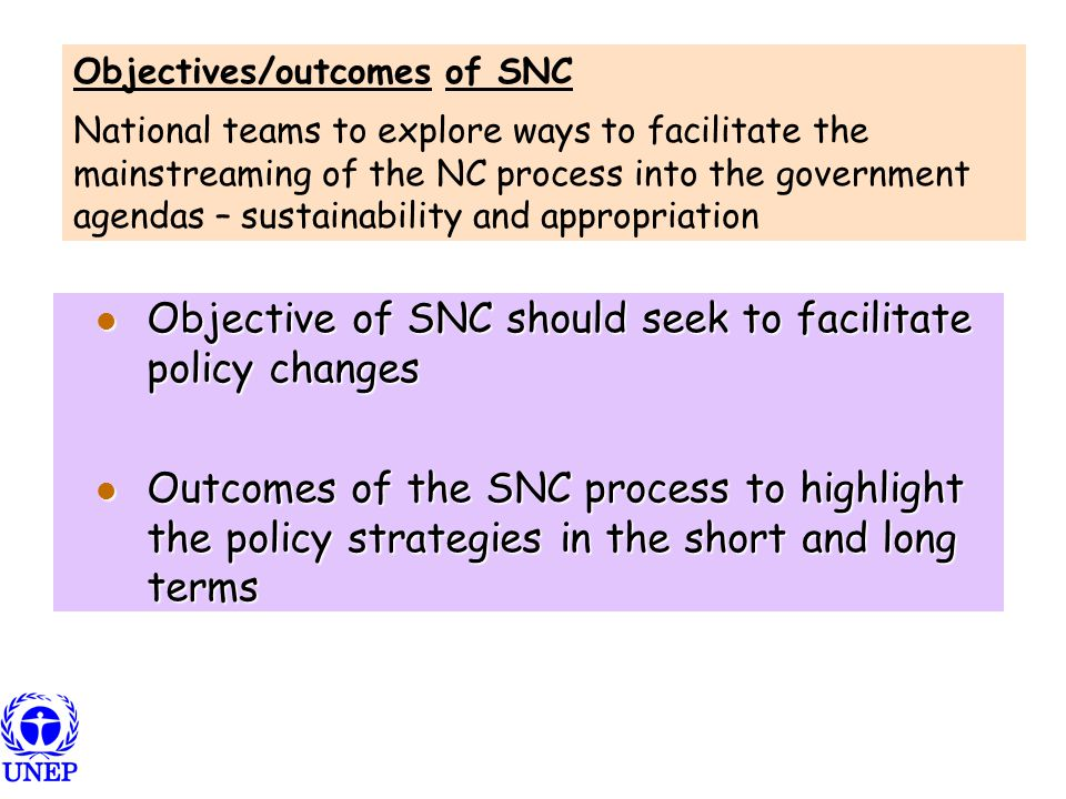 Objective of SNC should seek to facilitate policy changes Objective of SNC should seek to facilitate policy changes Outcomes of the SNC process to highlight the policy strategies in the short and long terms Outcomes of the SNC process to highlight the policy strategies in the short and long terms Objectives/outcomes of SNC National teams to explore ways to facilitate the mainstreaming of the NC process into the government agendas – sustainability and appropriation