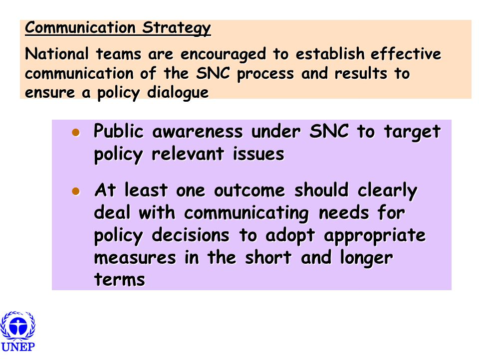 Communication Strategy National teams are encouraged to establish effective communication of the SNC process and results to ensure a policy dialogue Public awareness under SNC to target policy relevant issues Public awareness under SNC to target policy relevant issues At least one outcome should clearly deal with communicating needs for policy decisions to adopt appropriate measures in the short and longer terms At least one outcome should clearly deal with communicating needs for policy decisions to adopt appropriate measures in the short and longer terms