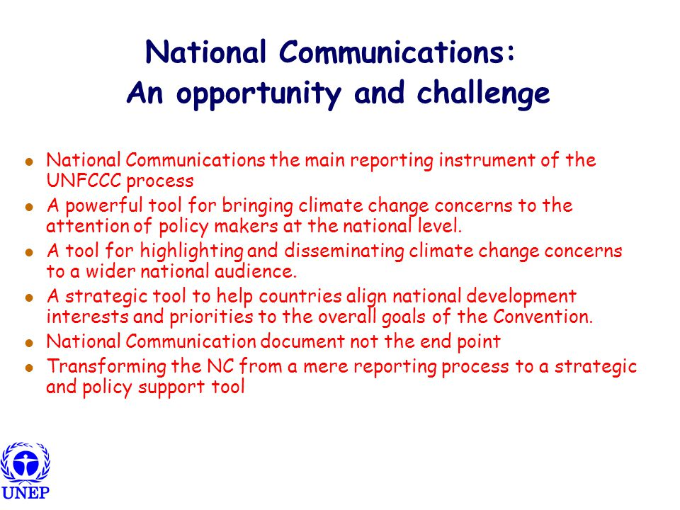 National Communications: An opportunity and challenge National Communications the main reporting instrument of the UNFCCC process A powerful tool for bringing climate change concerns to the attention of policy makers at the national level.