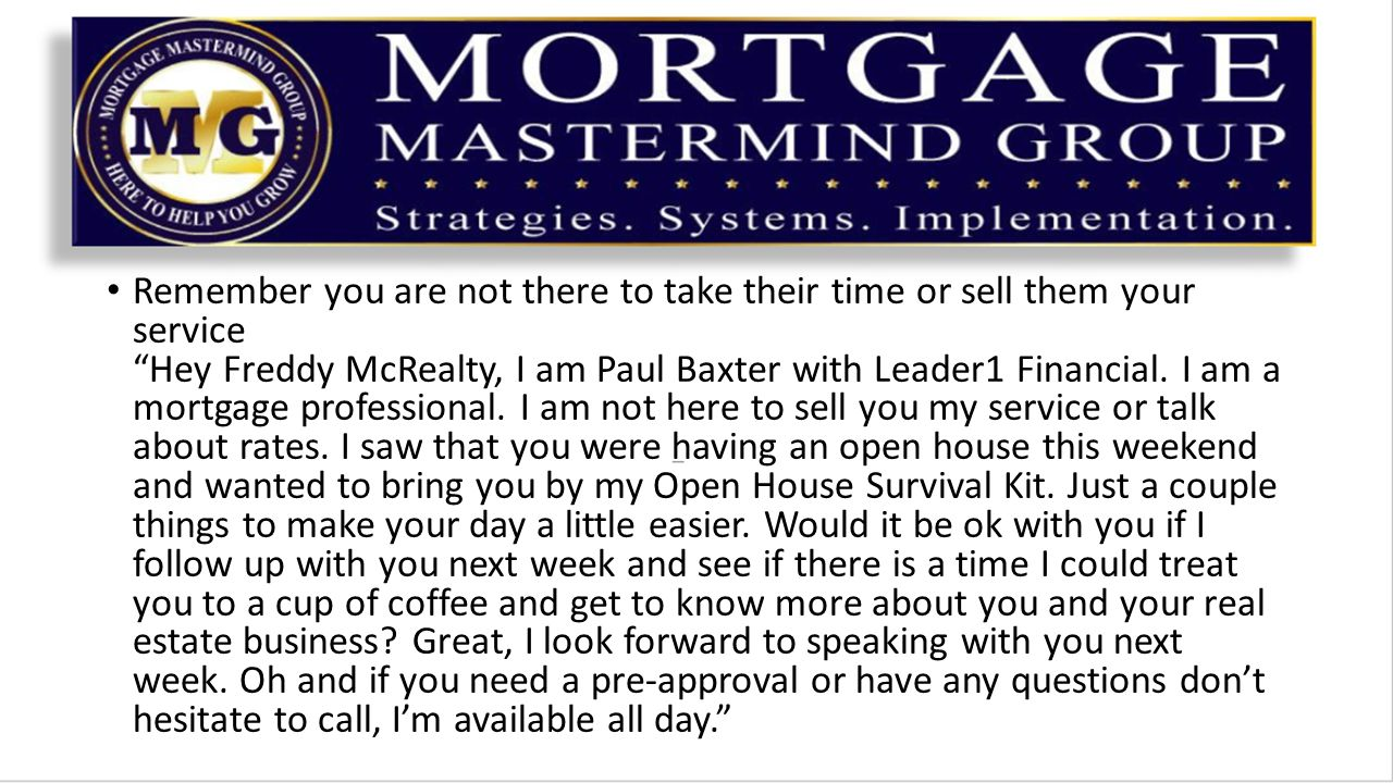 Remember you are not there to take their time or sell them your service Hey Freddy McRealty, I am Paul Baxter with Leader1 Financial.