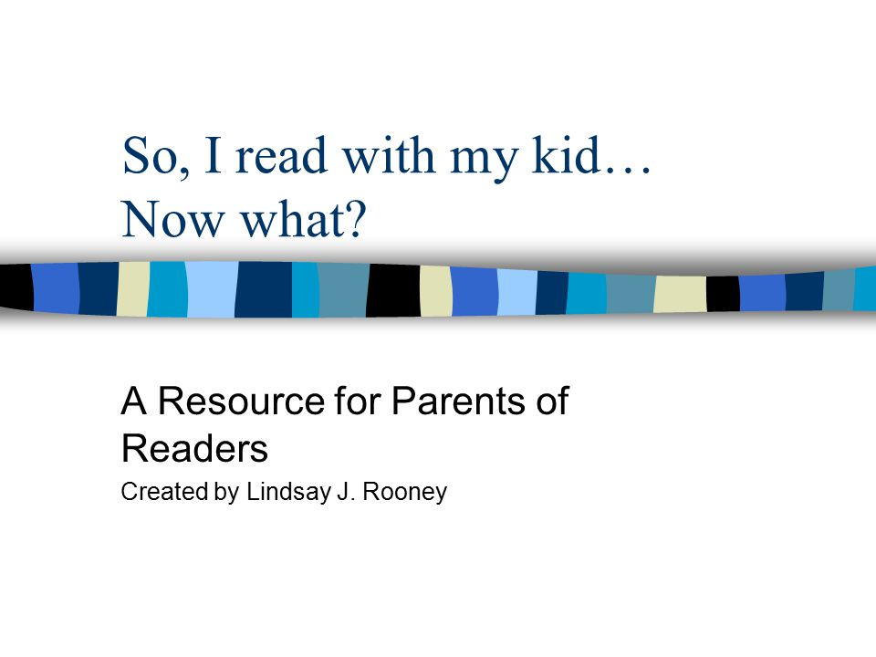 So, I read with my kid… Now what A Resource for Parents of Readers Created by Lindsay J. Rooney