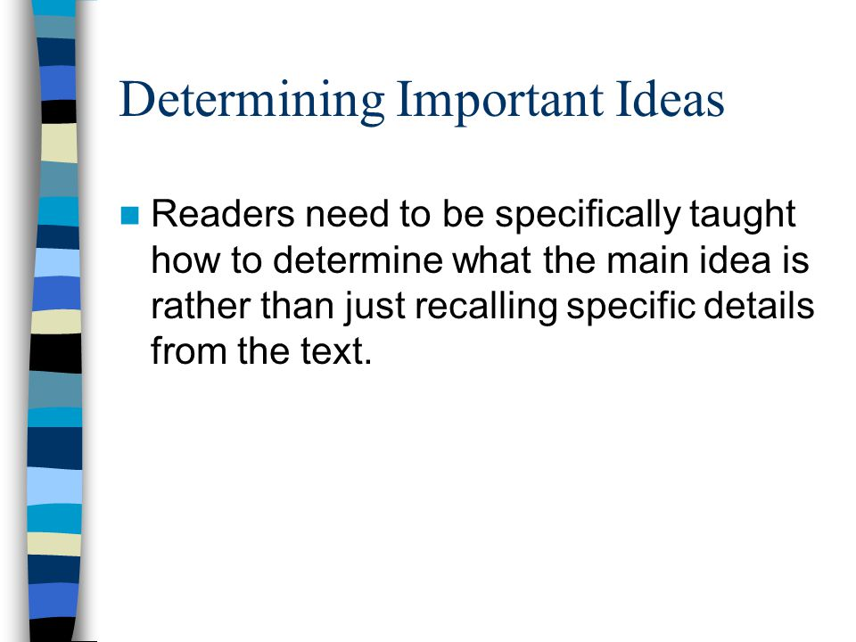 Determining Important Ideas Readers need to be specifically taught how to determine what the main idea is rather than just recalling specific details from the text.