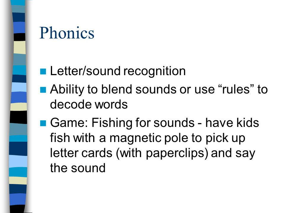 Phonics Letter/sound recognition Ability to blend sounds or use rules to decode words Game: Fishing for sounds - have kids fish with a magnetic pole to pick up letter cards (with paperclips) and say the sound