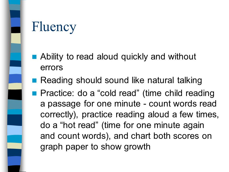 Fluency Ability to read aloud quickly and without errors Reading should sound like natural talking Practice: do a cold read (time child reading a passage for one minute - count words read correctly), practice reading aloud a few times, do a hot read (time for one minute again and count words), and chart both scores on graph paper to show growth