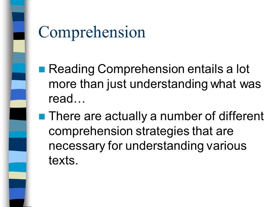 Comprehension Reading Comprehension entails a lot more than just understanding what was read… There are actually a number of different comprehension strategies that are necessary for understanding various texts.