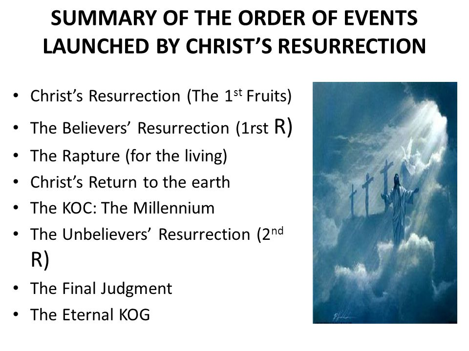 SUMMARY OF THE ORDER OF EVENTS LAUNCHED BY CHRIST'S RESURRECTION Christ's Resurrection (The 1 st Fruits) The Believers' Resurrection (1rst R) The Rapture (for the living) Christ's Return to the earth The KOC: The Millennium The Unbelievers' Resurrection (2 nd R) The Final Judgment The Eternal KOG
