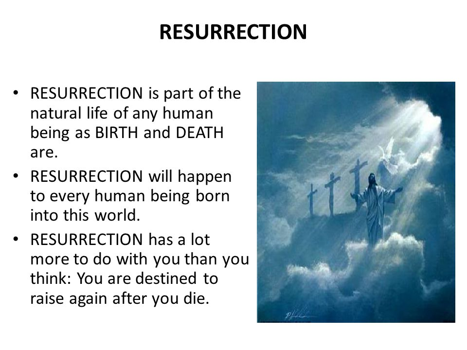RESURRECTION RESURRECTION is part of the natural life of any human being as BIRTH and DEATH are.