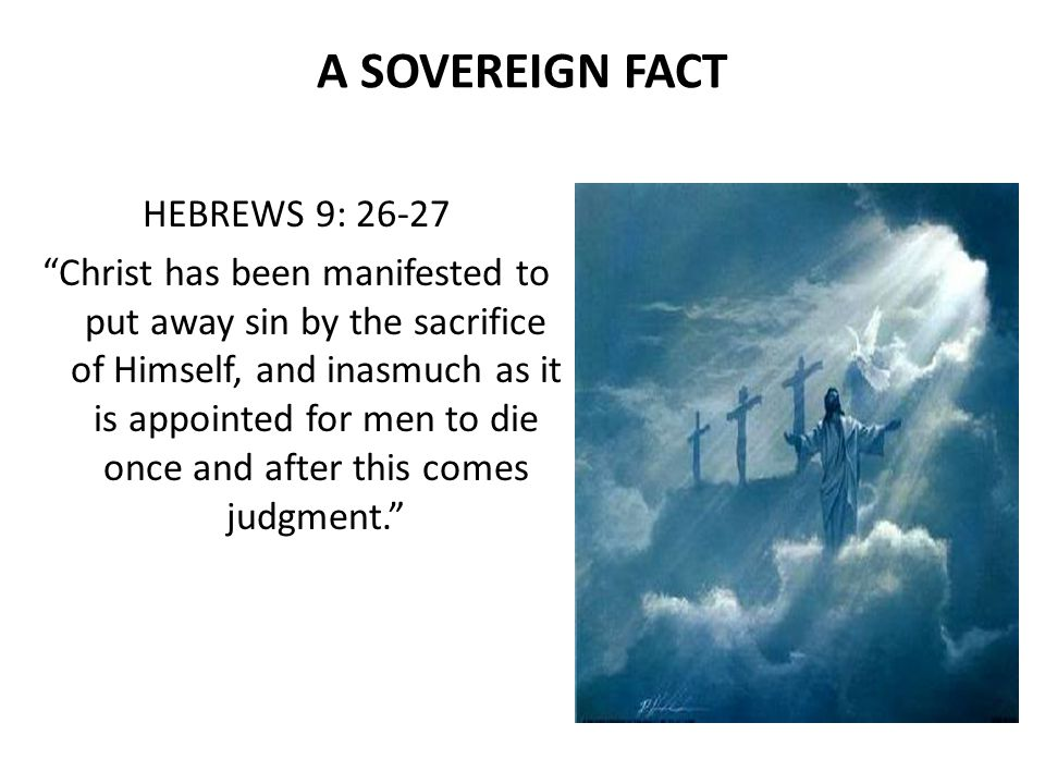 A SOVEREIGN FACT HEBREWS 9: Christ has been manifested to put away sin by the sacrifice of Himself, and inasmuch as it is appointed for men to die once and after this comes judgment.