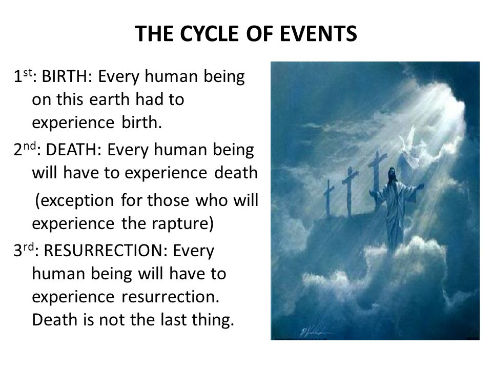 THE CYCLE OF EVENTS 1 st : BIRTH: Every human being on this earth had to experience birth.