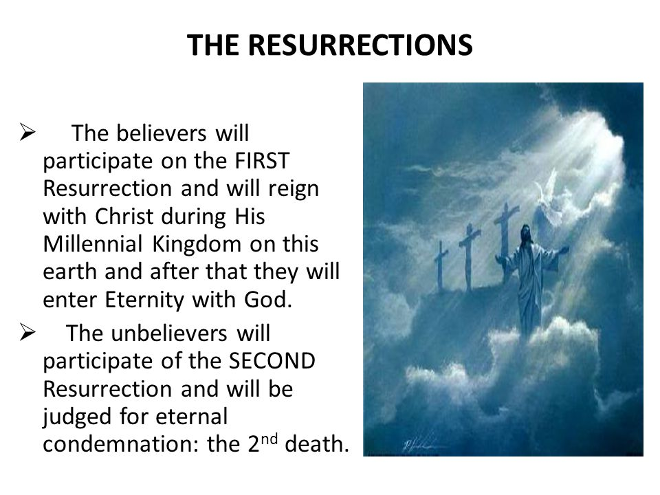 THE RESURRECTIONS  The believers will participate on the FIRST Resurrection and will reign with Christ during His Millennial Kingdom on this earth and after that they will enter Eternity with God.