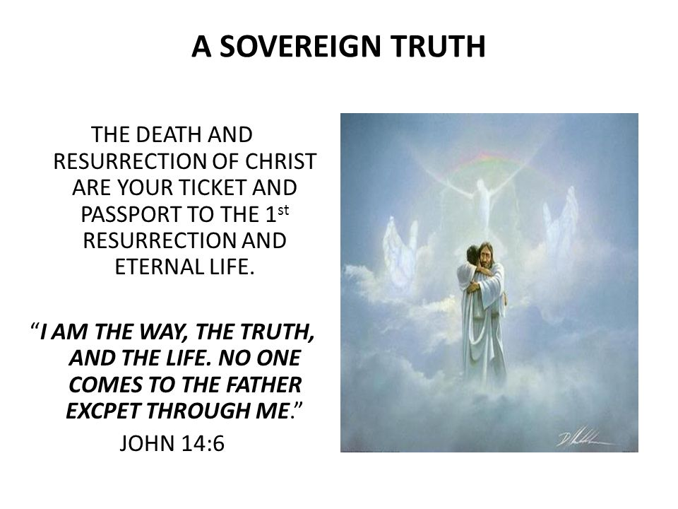 A SOVEREIGN TRUTH THE DEATH AND RESURRECTION OF CHRIST ARE YOUR TICKET AND PASSPORT TO THE 1 st RESURRECTION AND ETERNAL LIFE.