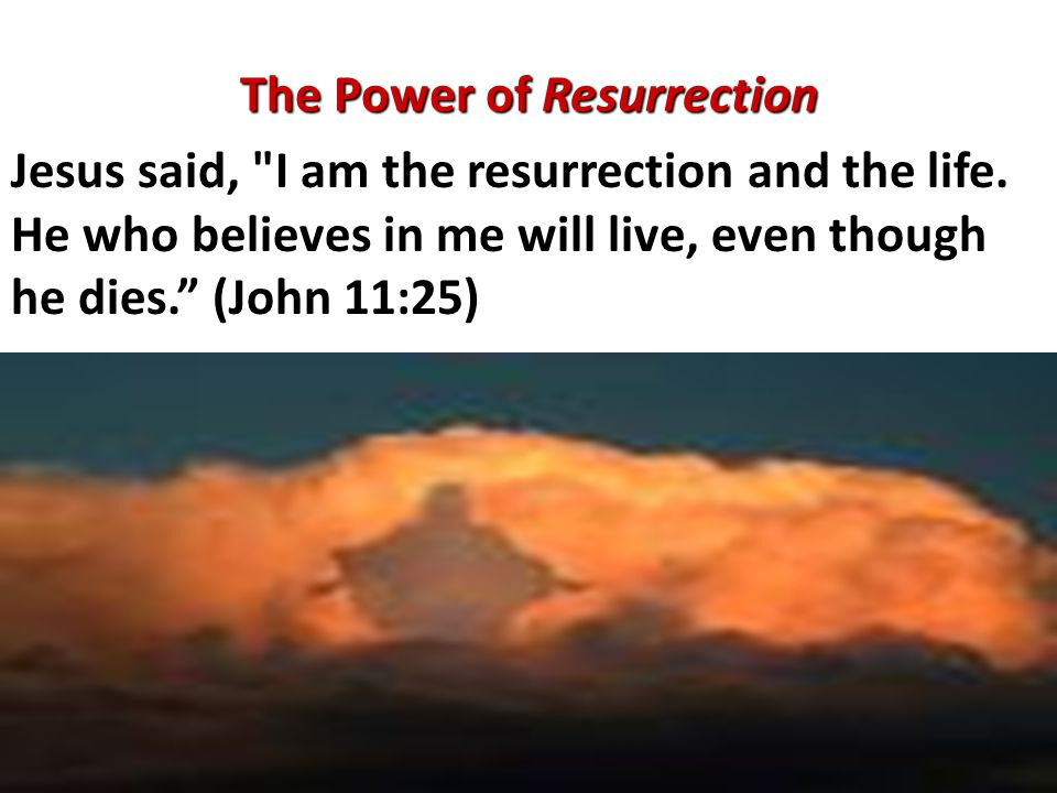 The Power of Resurrection Jesus said, I am the resurrection and the life.
