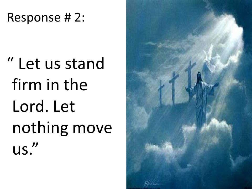 Response # 2: Let us stand firm in the Lord. Let nothing move us.