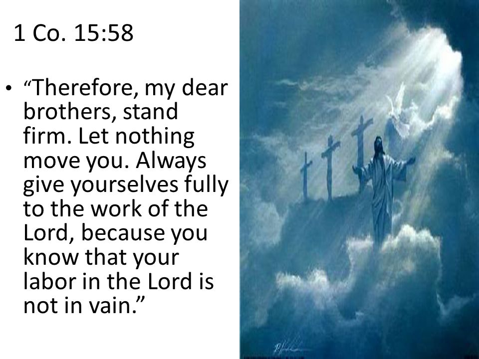 1 Co. 15:58 Therefore, my dear brothers, stand firm.