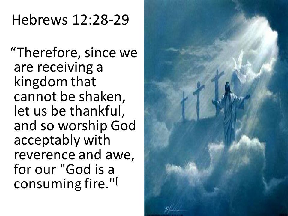 Hebrews 12:28-29 Therefore, since we are receiving a kingdom that cannot be shaken, let us be thankful, and so worship God acceptably with reverence and awe, for our God is a consuming fire. [