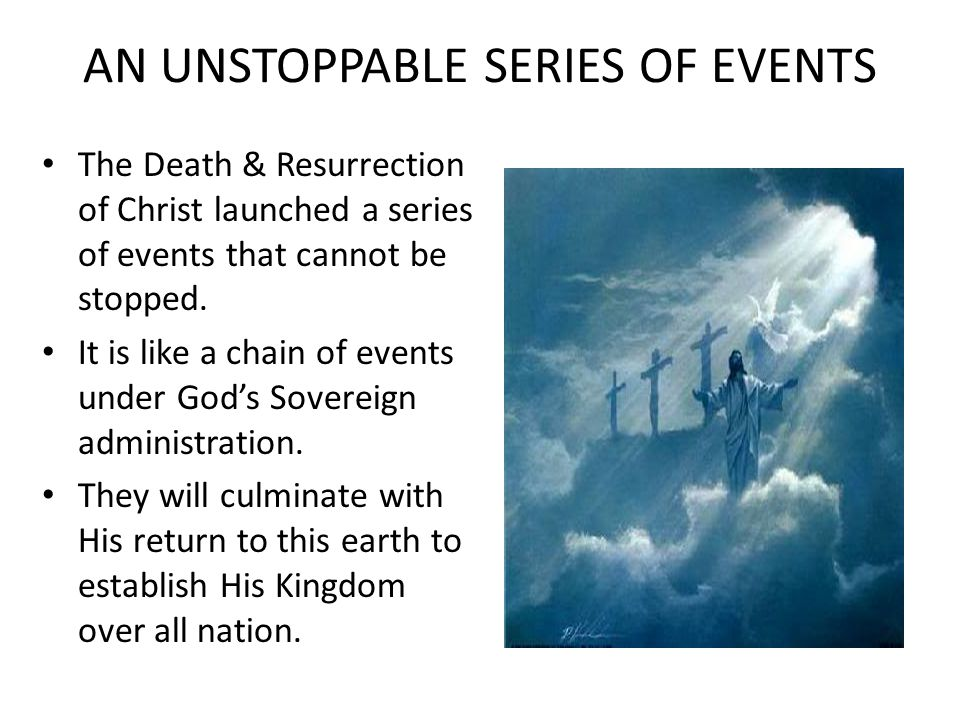 AN UNSTOPPABLE SERIES OF EVENTS The Death & Resurrection of Christ launched a series of events that cannot be stopped.