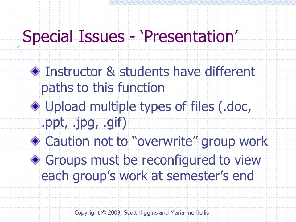 Copyright © 2003, Scott Higgins and Marianne Hollis Special Issues - 'Presentation' Instructor & students have different paths to this function Upload multiple types of files (.doc,.ppt,.jpg,.gif) Caution not to overwrite group work Groups must be reconfigured to view each group's work at semester's end