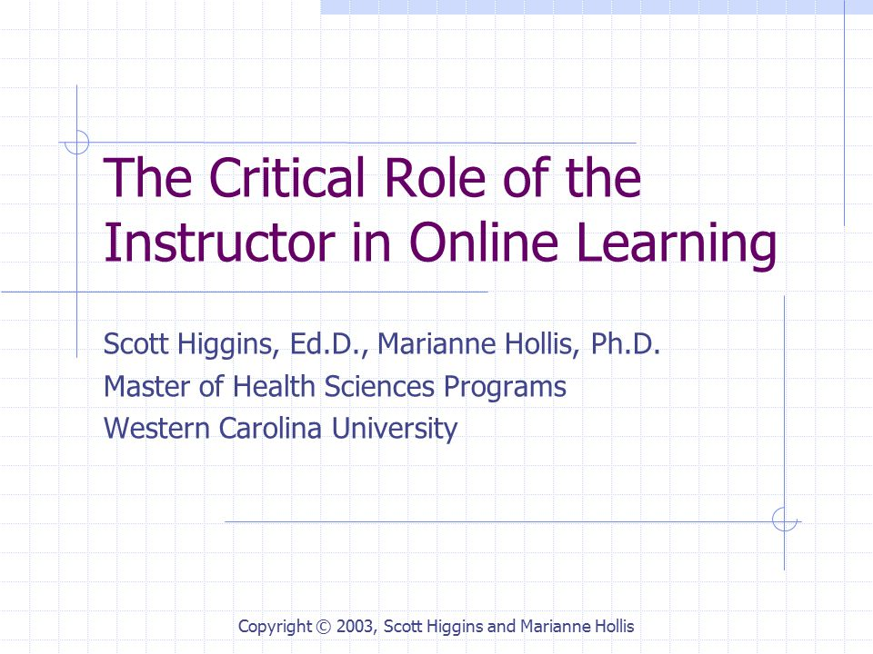 Copyright © 2003, Scott Higgins and Marianne Hollis The Critical Role of the Instructor in Online Learning Scott Higgins, Ed.D., Marianne Hollis, Ph.D.
