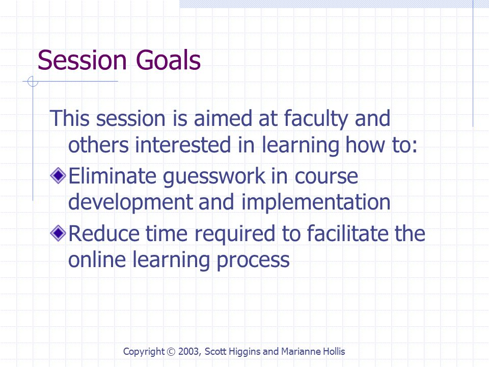 Copyright © 2003, Scott Higgins and Marianne Hollis Session Goals This session is aimed at faculty and others interested in learning how to: Eliminate guesswork in course development and implementation Reduce time required to facilitate the online learning process