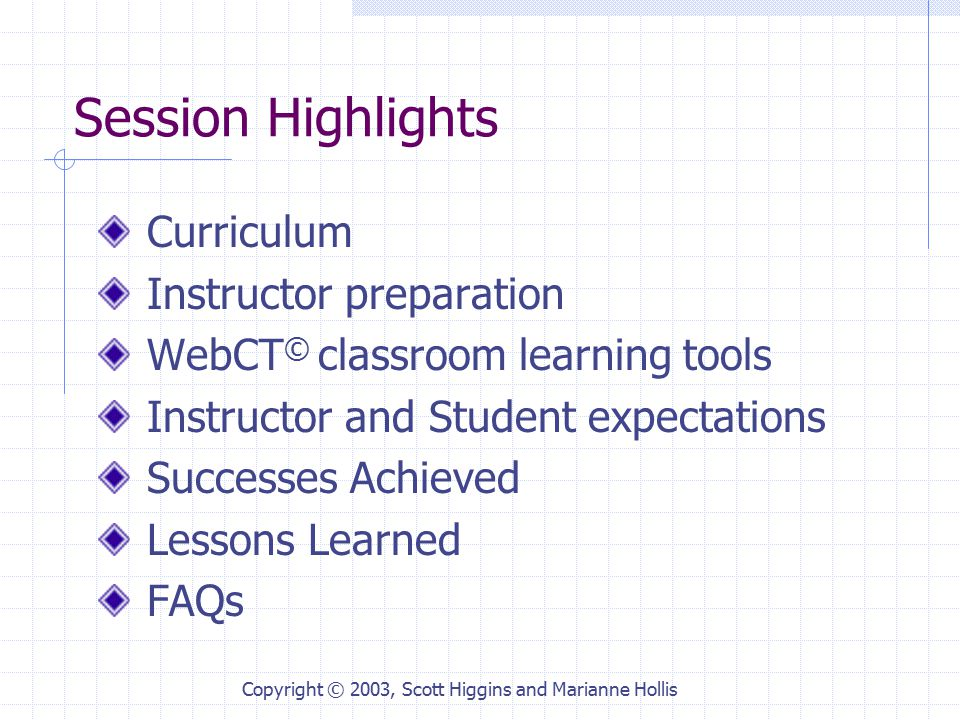 Copyright © 2003, Scott Higgins and Marianne Hollis Session Highlights Curriculum Instructor preparation WebCT © classroom learning tools Instructor and Student expectations Successes Achieved Lessons Learned FAQs