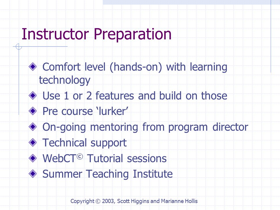 Copyright © 2003, Scott Higgins and Marianne Hollis Instructor Preparation Comfort level (hands-on) with learning technology Use 1 or 2 features and build on those Pre course 'lurker' On-going mentoring from program director Technical support WebCT © Tutorial sessions Summer Teaching Institute
