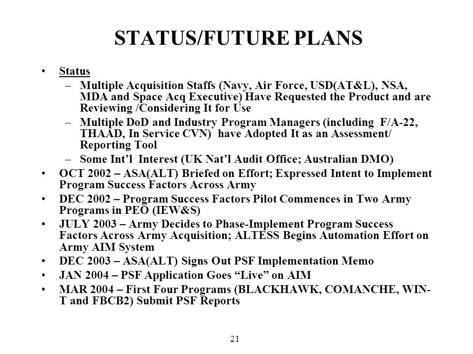 21 STATUS/FUTURE PLANS Status –Multiple Acquisition Staffs (Navy, Air Force, USD(AT&L), NSA, MDA and Space Acq Executive) Have Requested the Product and are Reviewing /Considering It for Use –Multiple DoD and Industry Program Managers (including F/A-22, THAAD, In Service CVN) have Adopted It as an Assessment/ Reporting Tool –Some Int'l Interest (UK Nat'l Audit Office; Australian DMO) OCT 2002 – ASA(ALT) Briefed on Effort; Expressed Intent to Implement Program Success Factors Across Army DEC 2002 – Program Success Factors Pilot Commences in Two Army Programs in PEO (IEW&S) JULY 2003 – Army Decides to Phase-Implement Program Success Factors Across Army Acquisition; ALTESS Begins Automation Effort on Army AIM System DEC 2003 – ASA(ALT) Signs Out PSF Implementation Memo JAN 2004 – PSF Application Goes Live on AIM MAR 2004 – First Four Programs (BLACKHAWK, COMANCHE, WIN- T and FBCB2) Submit PSF Reports