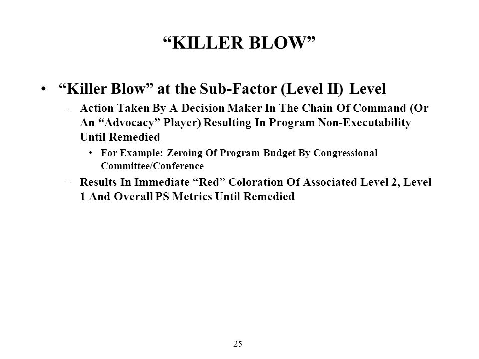 25 KILLER BLOW Killer Blow at the Sub-Factor (Level II) Level –Action Taken By A Decision Maker In The Chain Of Command (Or An Advocacy Player) Resulting In Program Non-Executability Until Remedied For Example: Zeroing Of Program Budget By Congressional Committee/Conference –Results In Immediate Red Coloration Of Associated Level 2, Level 1 And Overall PS Metrics Until Remedied