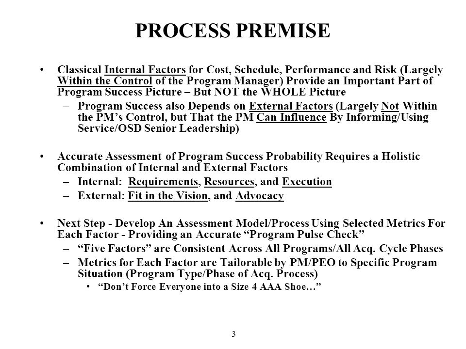 3 PROCESS PREMISE Classical Internal Factors for Cost, Schedule, Performance and Risk (Largely Within the Control of the Program Manager) Provide an Important Part of Program Success Picture – But NOT the WHOLE Picture –Program Success also Depends on External Factors (Largely Not Within the PM's Control, but That the PM Can Influence By Informing/Using Service/OSD Senior Leadership) Accurate Assessment of Program Success Probability Requires a Holistic Combination of Internal and External Factors –Internal: Requirements, Resources, and Execution –External: Fit in the Vision, and Advocacy Next Step - Develop An Assessment Model/Process Using Selected Metrics For Each Factor - Providing an Accurate Program Pulse Check – Five Factors are Consistent Across All Programs/All Acq.