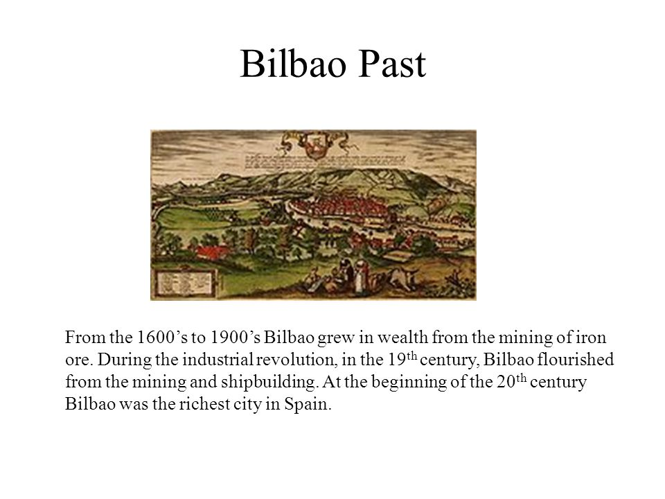 Bilbao Past From the 1600's to 1900's Bilbao grew in wealth from the mining of iron ore.
