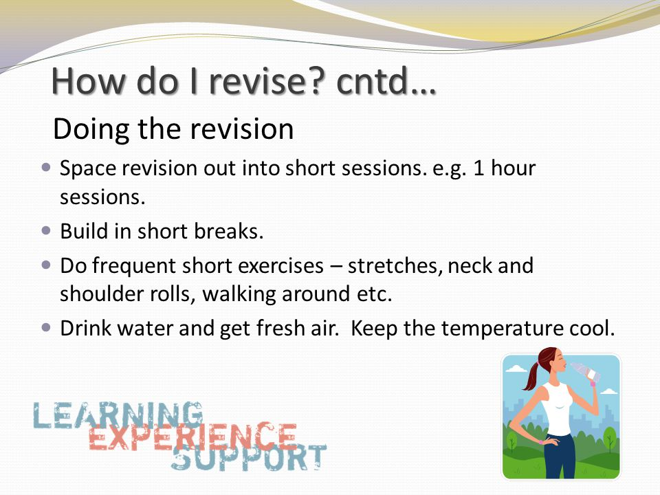 How do I revise. cntd… Doing the revision Space revision out into short sessions.