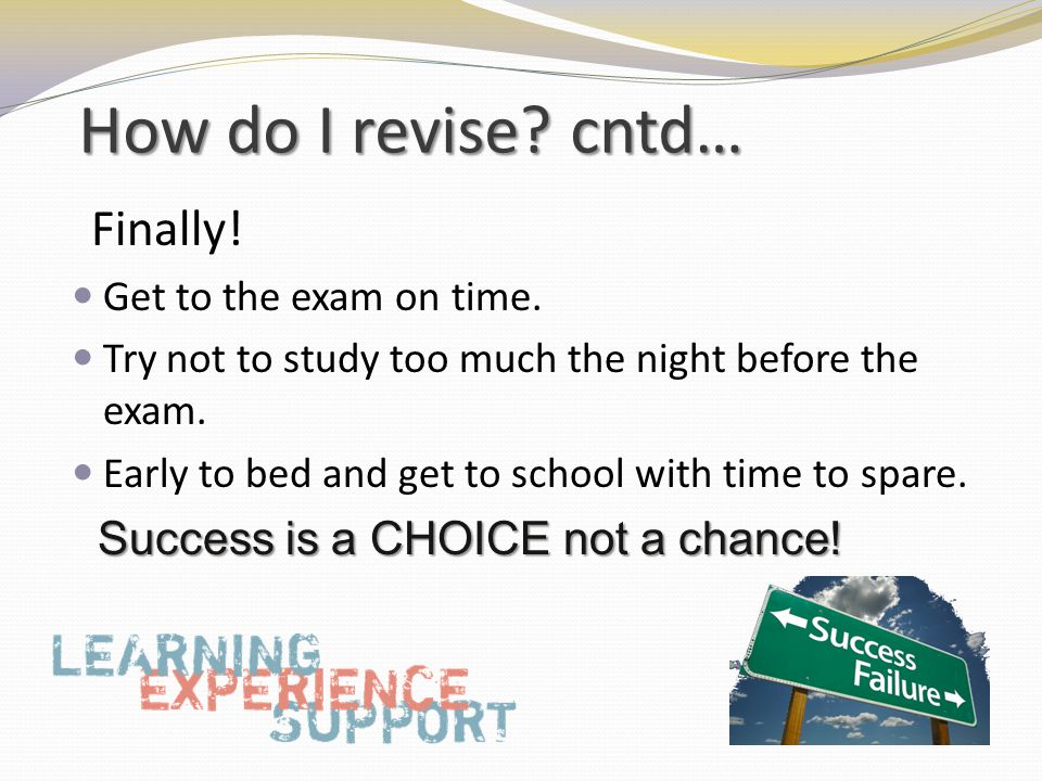 How do I revise. cntd… Finally. Get to the exam on time.