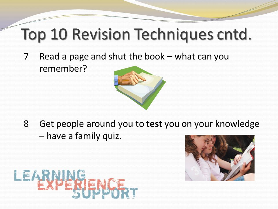 Top 10 Revision Techniques cntd. 7 Read a page and shut the book – what can you remember.
