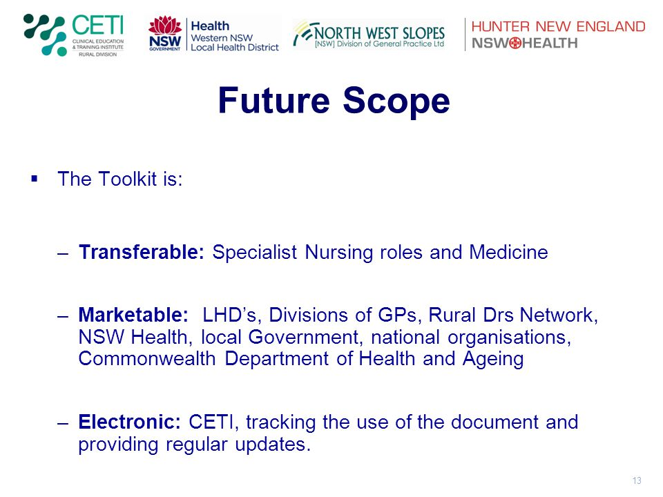 13 Future Scope  The Toolkit is: –Transferable: Specialist Nursing roles and Medicine –Marketable: LHD's, Divisions of GPs, Rural Drs Network, NSW Health, local Government, national organisations, Commonwealth Department of Health and Ageing –Electronic: CETI, tracking the use of the document and providing regular updates.