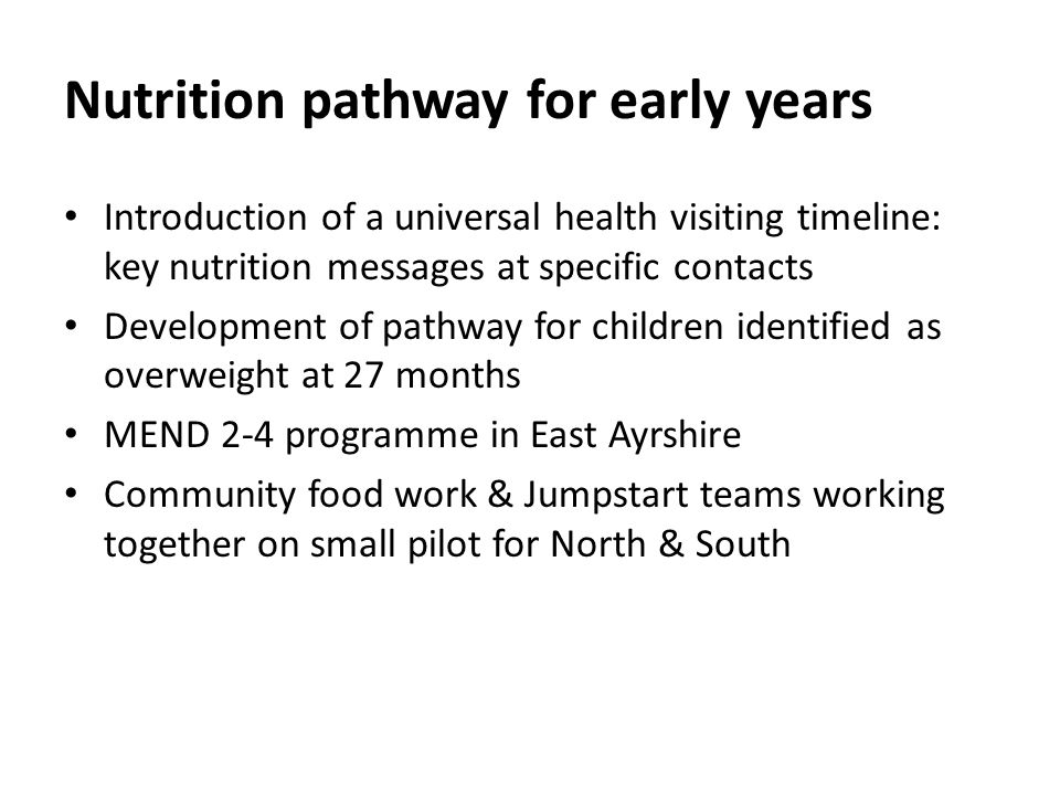 Nutrition pathway for early years Introduction of a universal health visiting timeline: key nutrition messages at specific contacts Development of pathway for children identified as overweight at 27 months MEND 2-4 programme in East Ayrshire Community food work & Jumpstart teams working together on small pilot for North & South