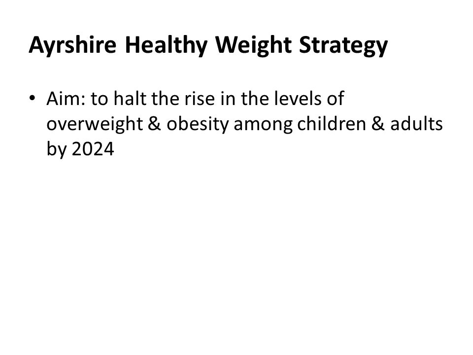 Ayrshire Healthy Weight Strategy Aim: to halt the rise in the levels of overweight & obesity among children & adults by 2024