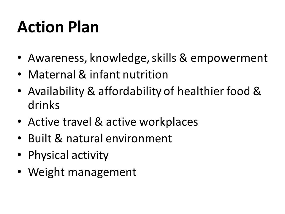 Action Plan Awareness, knowledge, skills & empowerment Maternal & infant nutrition Availability & affordability of healthier food & drinks Active travel & active workplaces Built & natural environment Physical activity Weight management