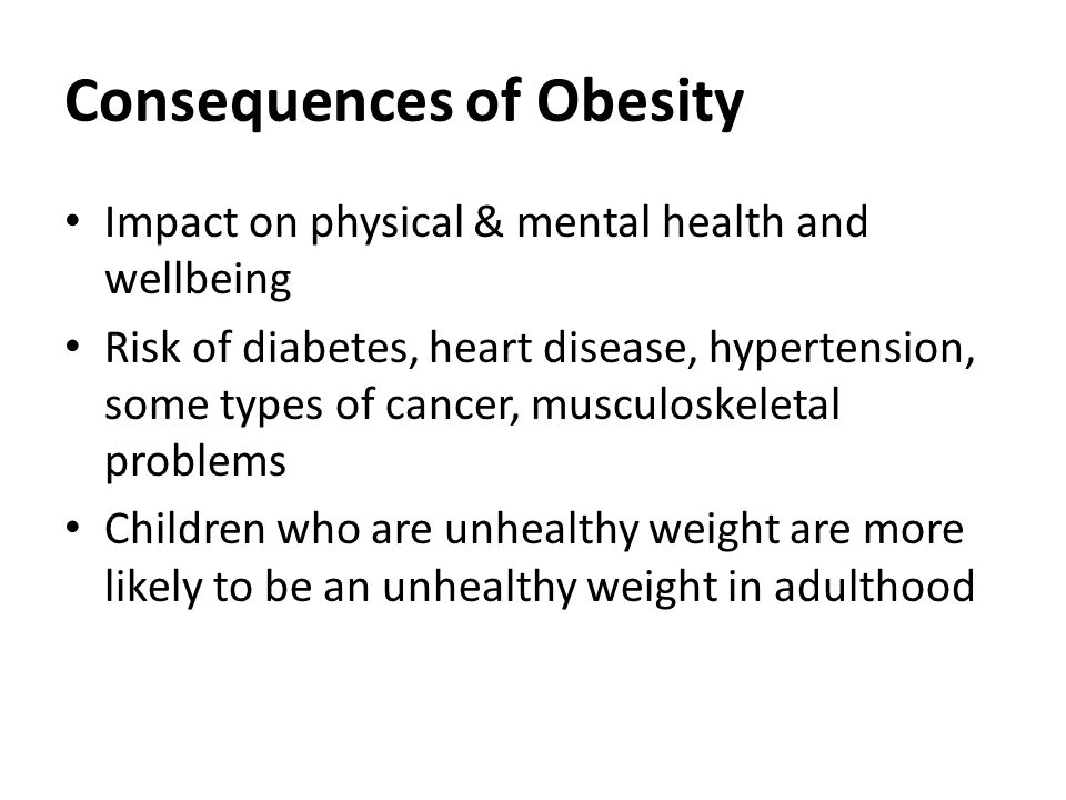 Consequences of Obesity Impact on physical & mental health and wellbeing Risk of diabetes, heart disease, hypertension, some types of cancer, musculoskeletal problems Children who are unhealthy weight are more likely to be an unhealthy weight in adulthood