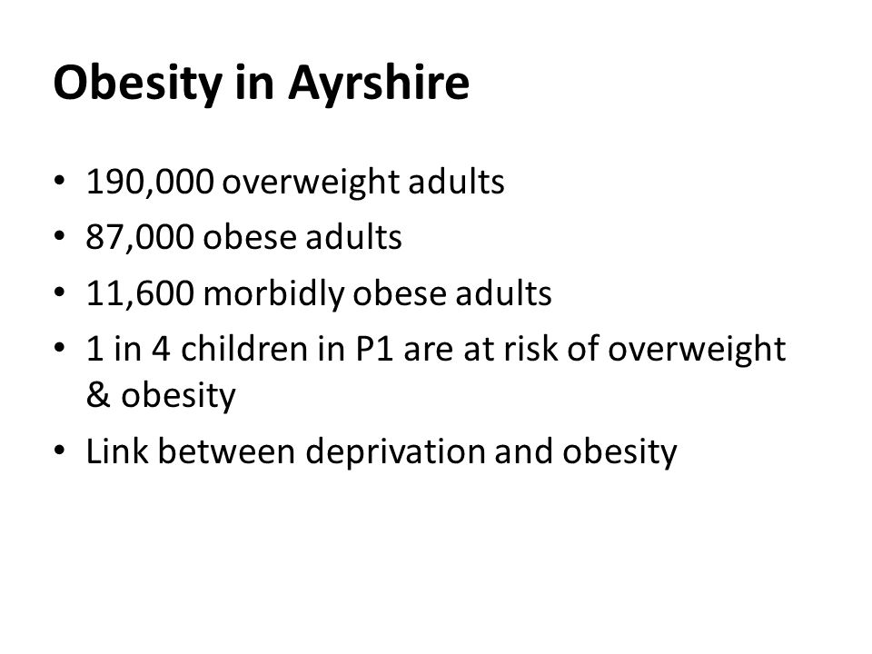 Obesity in Ayrshire 190,000 overweight adults 87,000 obese adults 11,600 morbidly obese adults 1 in 4 children in P1 are at risk of overweight & obesity Link between deprivation and obesity