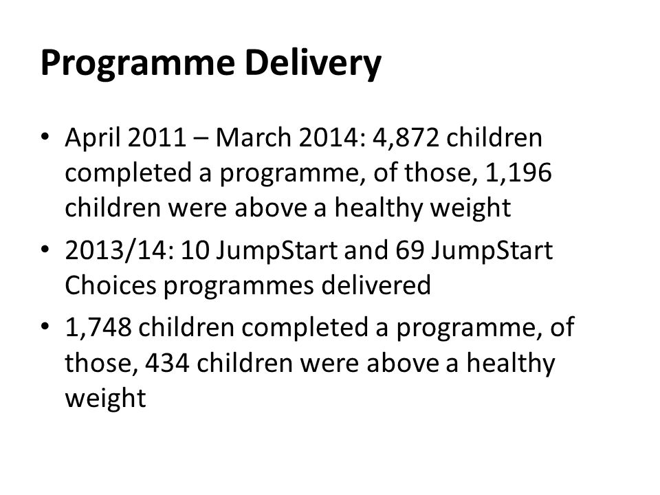 Programme Delivery April 2011 – March 2014: 4,872 children completed a programme, of those, 1,196 children were above a healthy weight 2013/14: 10 JumpStart and 69 JumpStart Choices programmes delivered 1,748 children completed a programme, of those, 434 children were above a healthy weight