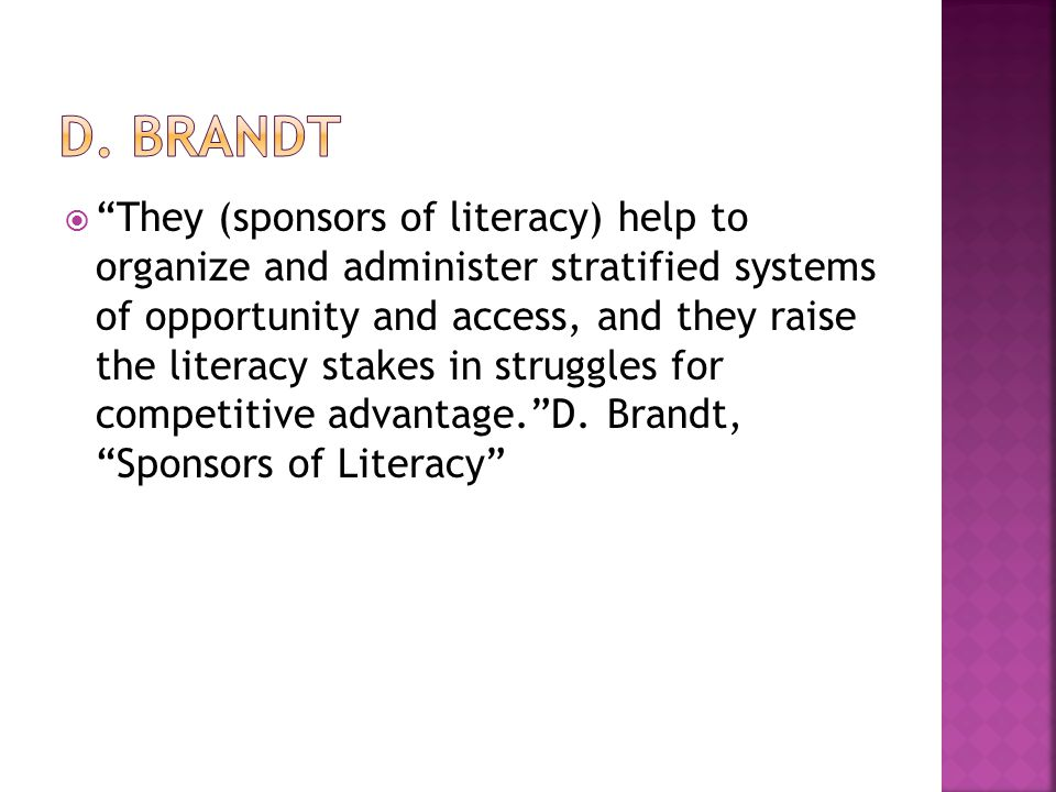  They (sponsors of literacy) help to organize and administer stratified systems of opportunity and access, and they raise the literacy stakes in struggles for competitive advantage. D.