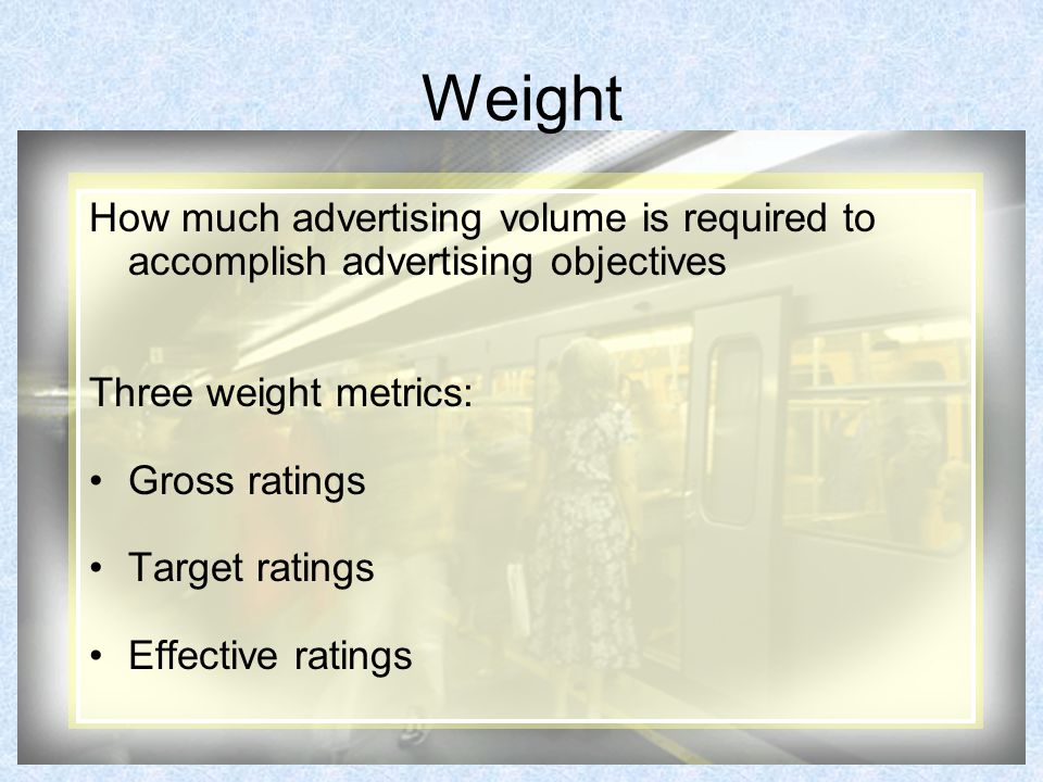 Weight How much advertising volume is required to accomplish advertising objectives Three weight metrics: Gross ratings Target ratings Effective ratings