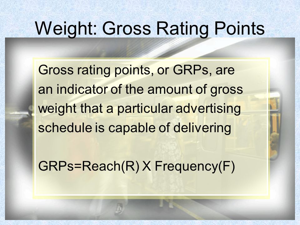 Weight: Gross Rating Points Gross rating points, or GRPs, are an indicator of the amount of gross weight that a particular advertising schedule is capable of delivering GRPs=Reach(R) X Frequency(F)