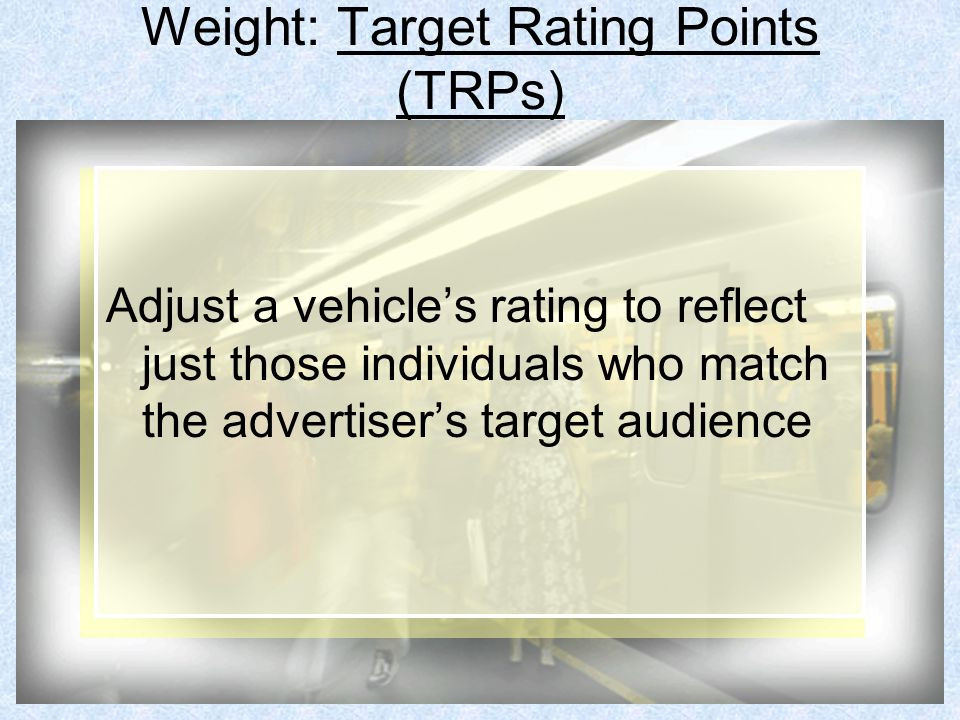 Weight: Target Rating Points (TRPs) Adjust a vehicle's rating to reflect just those individuals who match the advertiser's target audience